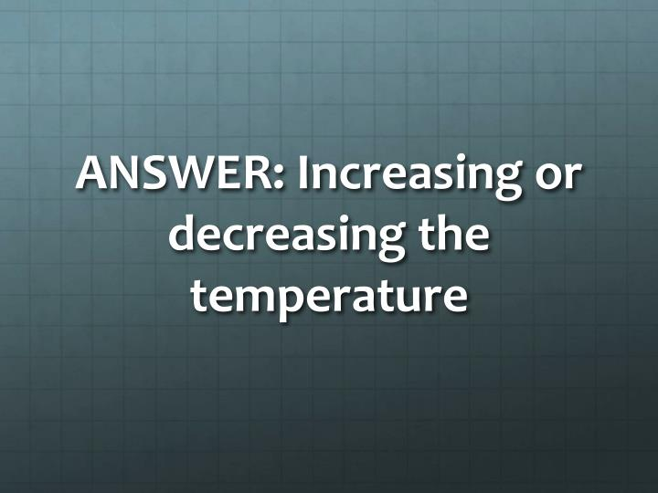 ANSWER: Increasing or decreasing the temperature