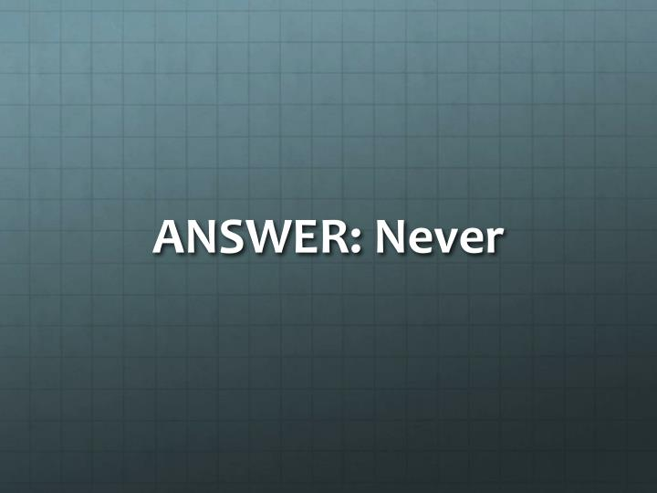 ANSWER: Never