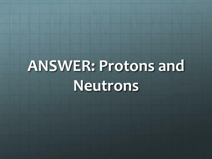 ANSWER: Protons and Neutrons