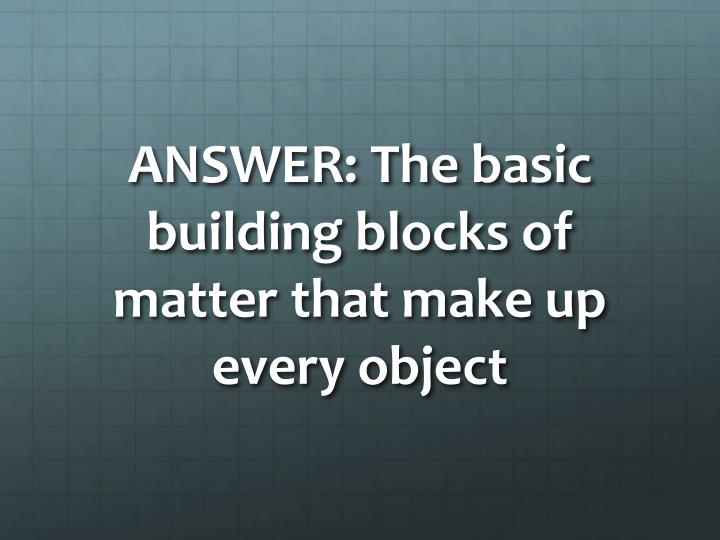 ANSWER: The basic building blocks of matter that make up every object