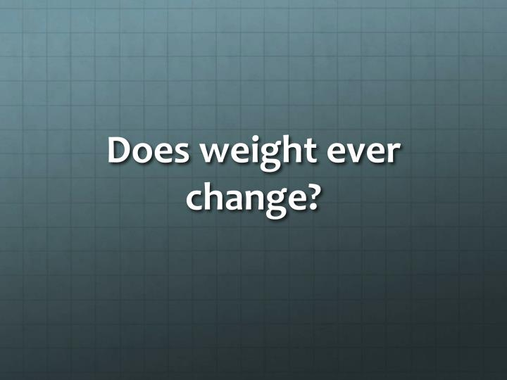 Does weight ever change?