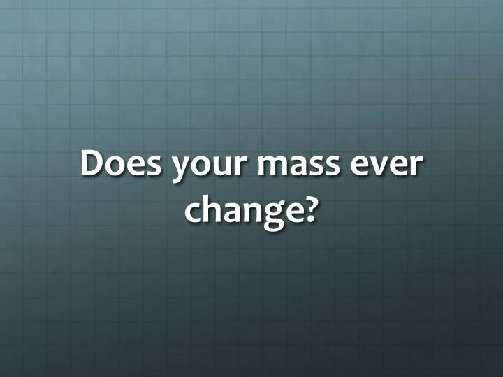 Does your mass ever change?