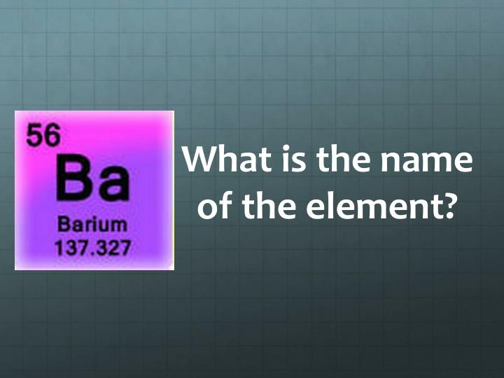 What is the name of the element?