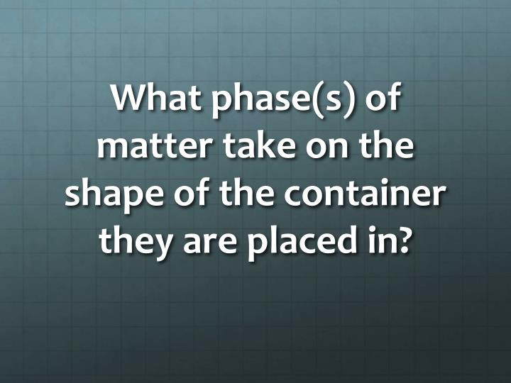 What phase(s) of matter take on the shape of the container they are placed in?