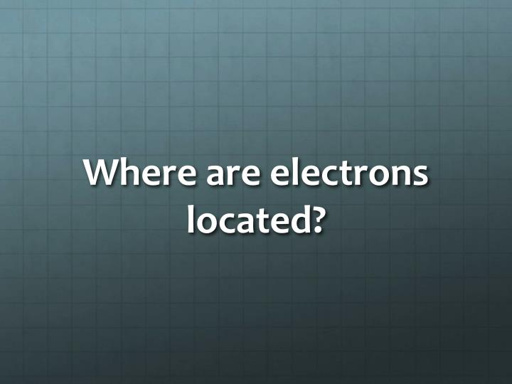 Where are electrons located?