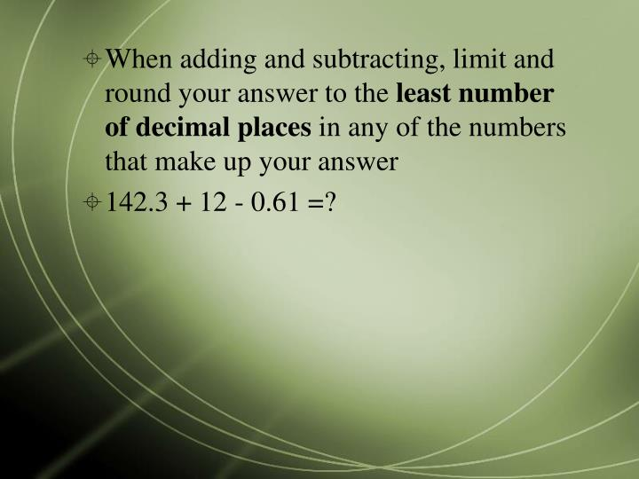 When adding and subtracting, limit and round your answer to the