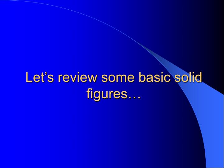 Let s review some basic solid figures