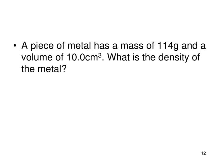 A piece of metal has a mass of 114g and a volume of 10.0cm
