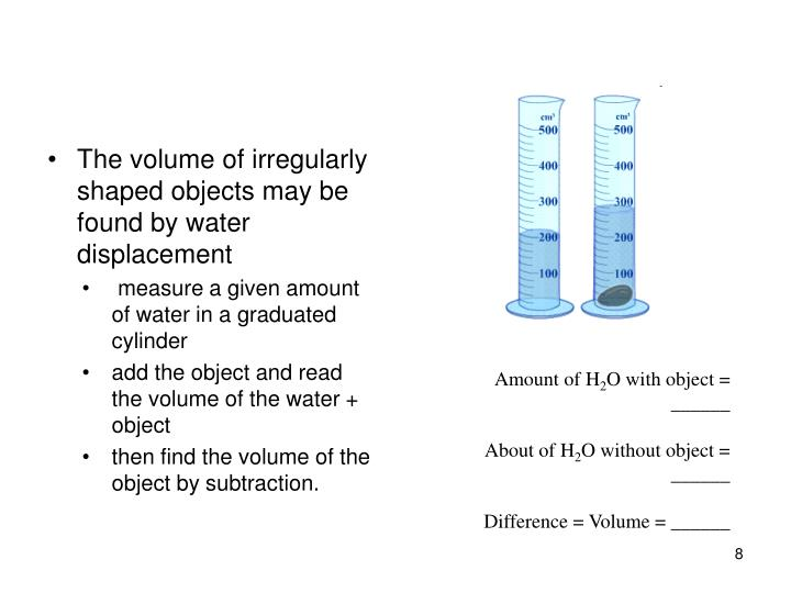 The volume of irregularly shaped objects may be found by water displacement