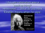 i thought nationalism was a positive thing hmmmmm what do you think einstien means when he says