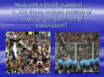 now add a fourth question 4 are these images positive or negative perspectives of nationalism