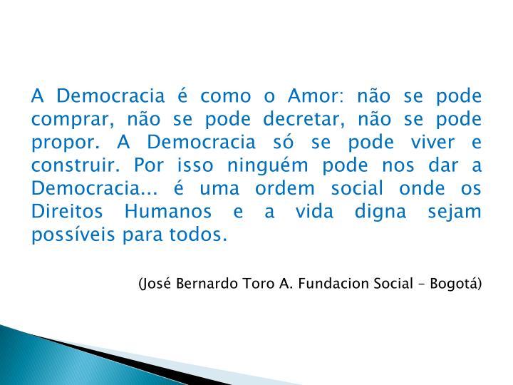 A Democracia é como o Amor: não se pode comprar, não se pode decretar, não se pode propor. A Dem...