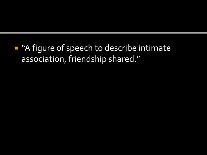 """A figure of speech to describe intimate association, friendship shared."""