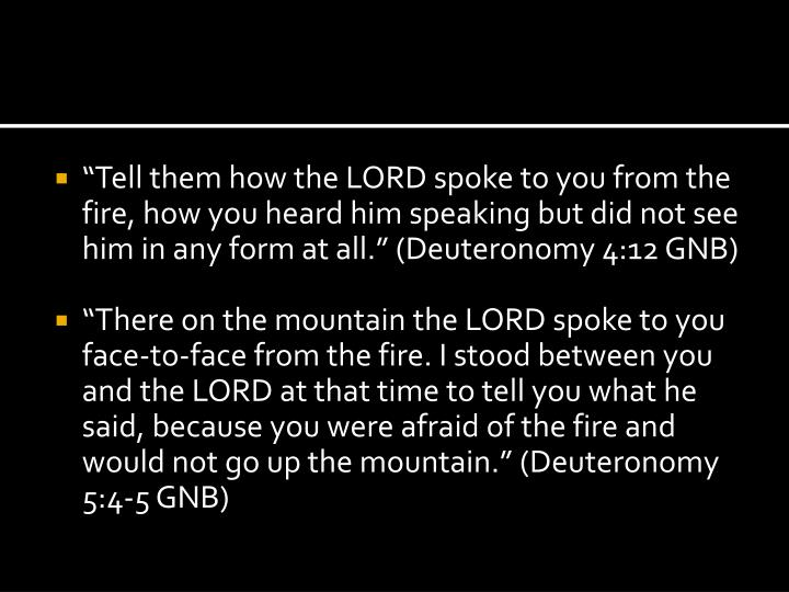 """""""Tell them how the LORD spoke to you from the fire, how you heard him speaking but did not see him in any form at all."""" (Deuteronomy 4:12 GNB)"""