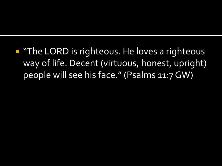 """""""The LORD is righteous. He loves a righteous way of life. Decent (virtuous, honest, upright) people will see his face."""" (Psalms 11:7 GW)"""