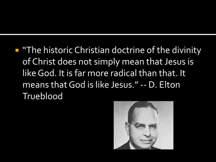 """""""The historic Christian doctrine of the divinity of Christ does not simply mean that Jesus is like God. It is far more radical than that. It means that God is like Jesus."""" -- D. Elton Trueblood"""