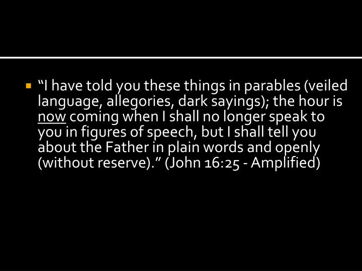 """""""I have told you these things in parables (veiled language, allegories, dark sayings); the hour is"""