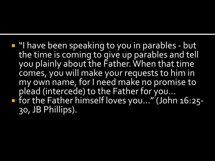 """""""I have been speaking to you in parables - but the time is coming to give up parables and tell you plainly about the Father. When that time comes, you will make your requests to him in my own name, for I need make no promise to plead (intercede) to the Father for you…"""
