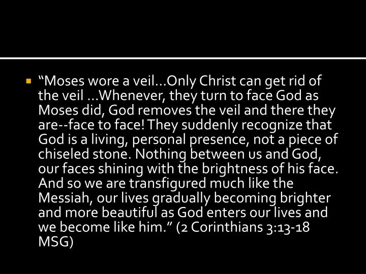 """""""Moses wore a veil…Only Christ can get rid of the veil …Whenever, they turn to face God as Moses did, God removes the veil and there they are--face to face! They suddenly recognize that God is a living, personal presence, not a piece of chiseled stone. Nothing between us and God, our faces shining with the brightness of his face. And so we are transfigured much like the Messiah, our lives gradually becoming brighter and more beautiful as God enters our lives and we become like him."""" (2 Corinthians 3:13-18 MSG)"""