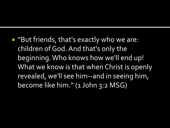 """""""But friends, that's exactly who we are: children of God. And that's only the beginning. Who knows how we'll end up! What we know is that when Christ is openly revealed, we'll see him--and in seeing him, become like him."""" (1 John 3:2 MSG)"""