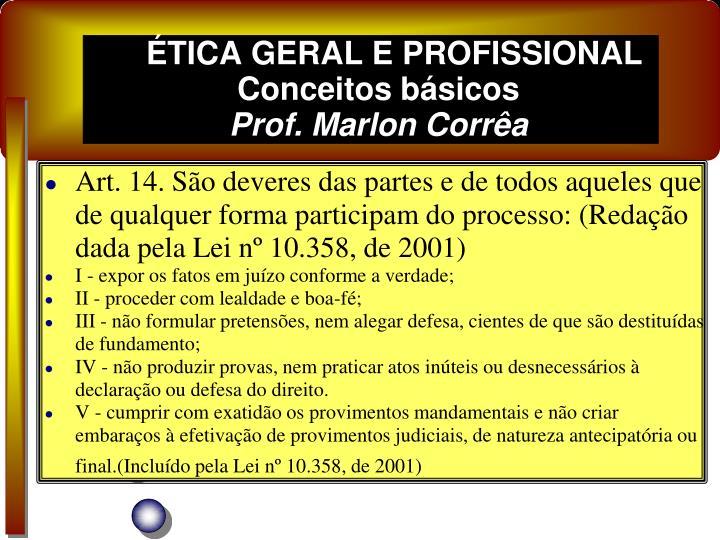Art. 14. São deveres das partes e de todos aqueles que de qualquer forma participam do processo: (Redação dada pela Lei nº 10.358, de 2001)