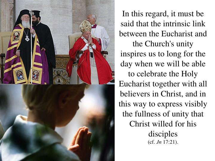 In this regard, it must be said that the intrinsic link between the Eucharist and the Church's unity inspires us to long for the day when we will be able to celebrate the Holy Eucharist together with all believers in Christ, and in this way to express visibly the fullness of unity that Christ willed for his disciples