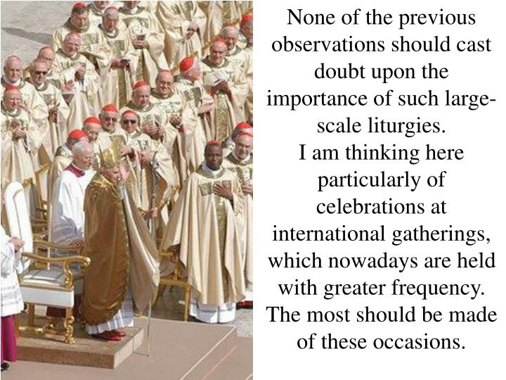 None of the previous observations should cast doubt upon the importance of such large-scale liturgies.