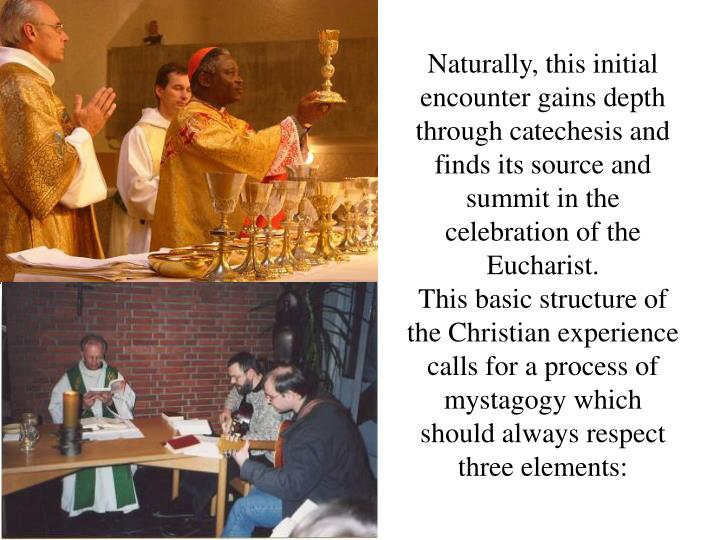 Naturally, this initial encounter gains depth through catechesis and finds its source and summit in the celebration of the Eucharist.