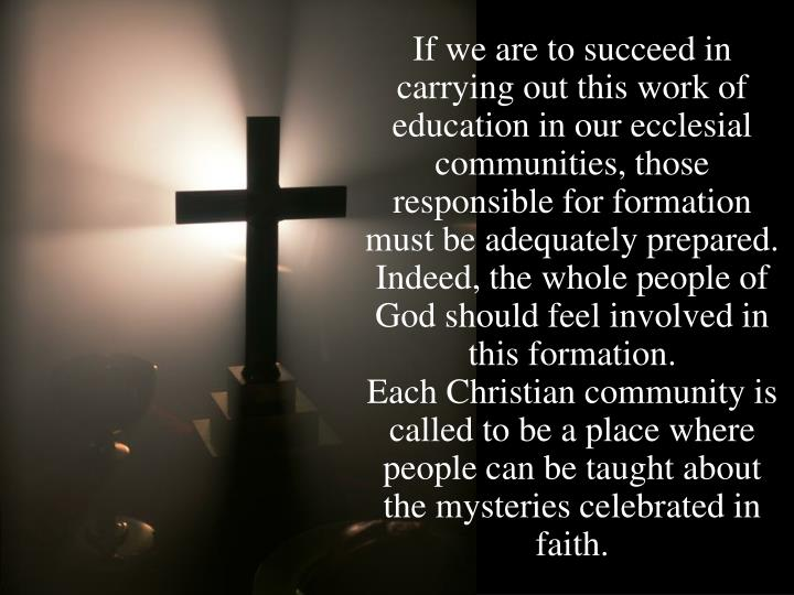 If we are to succeed in carrying out this work of education in our ecclesial communities, those responsible for formation must be adequately prepared.