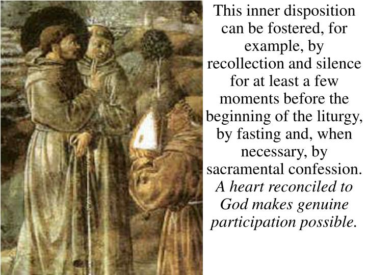 This inner disposition can be fostered, for example, by recollection and silence for at least a few moments before the beginning of the liturgy,