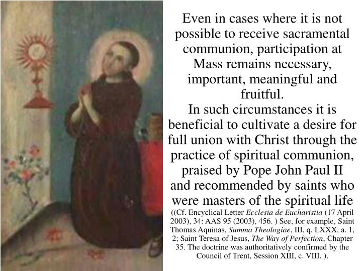 Even in cases where it is not possible to receive sacramental communion, participation at Mass remains necessary, important, meaningful and fruitful.