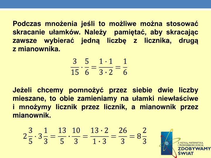 Podczas mnożenia jeśli to możliwe można stosować skracanie ułamków. Należy  pamiętać, aby skracając zawsze wybierać jedną liczbę z licznika, drugą               z mianownika.