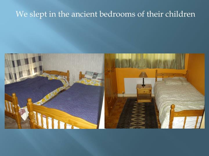 We slept in the ancient bedrooms of their children