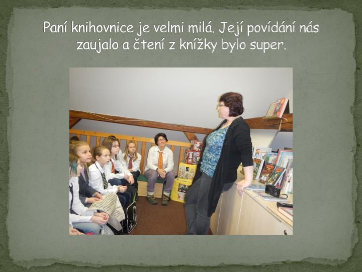 Paní knihovnice je velmi milá. Její povídání nás zaujalo a čtení z knížky bylo super.