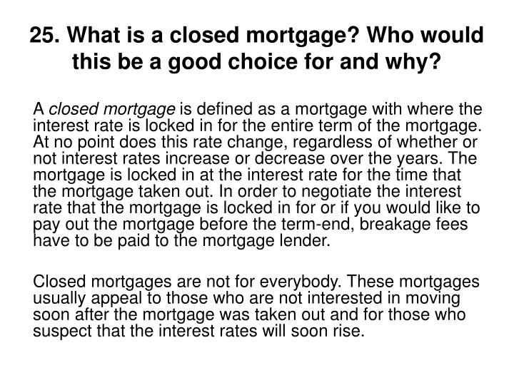 25. What is a closed mortgage? Who would this be a good choice for and why?