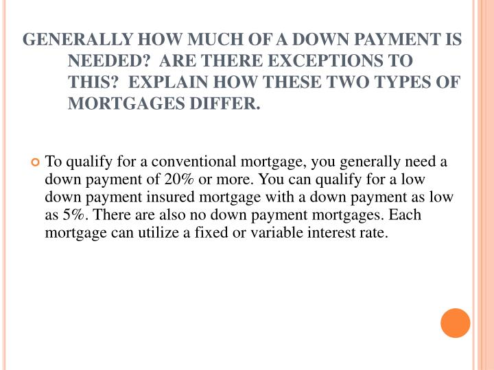 GENERALLY HOW MUCH OF A DOWN PAYMENT IS NEEDED?  ARE THERE EXCEPTIONS TO THIS?  EXPLAIN HOW THESE TWO TYPES OF MORTGAGES DIFFER.
