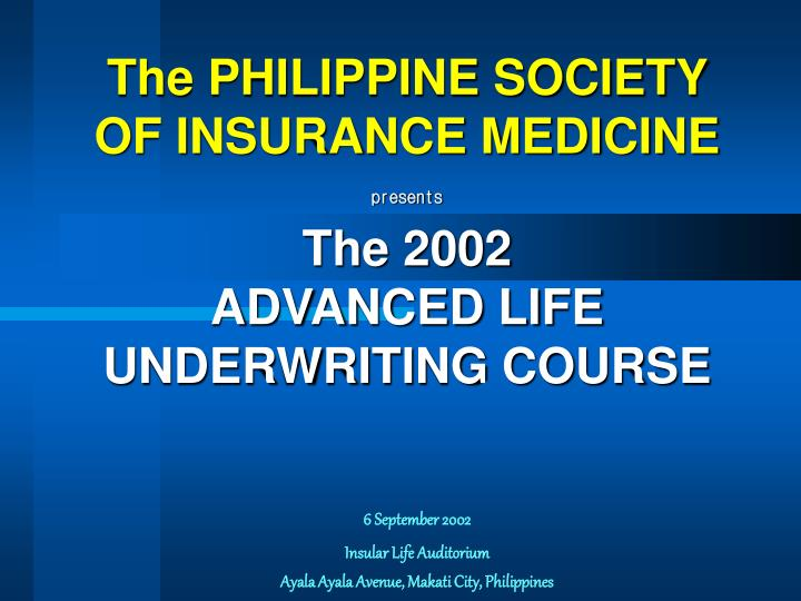 The philippine society of insurance medicine presents the 2002 advanced life underwriting course