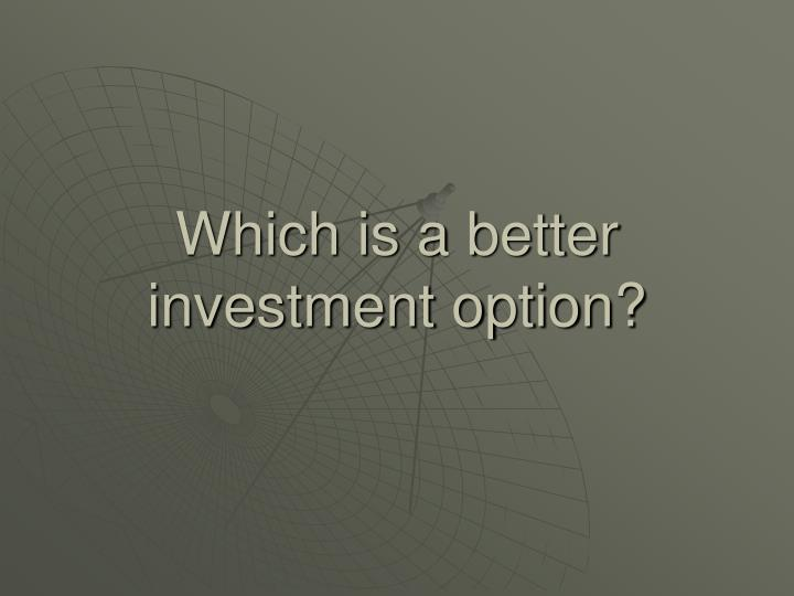Which is a better investment option?