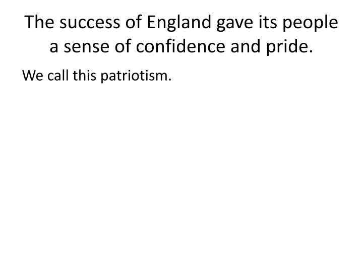 The success of England gave its people a sense of confidence and pride.