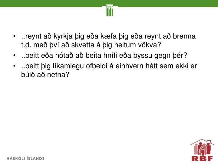 ..reynt að kyrkja þig eða kæfa þig eða reynt að brenna t.d. með því að skvetta á þig heitum vökva?