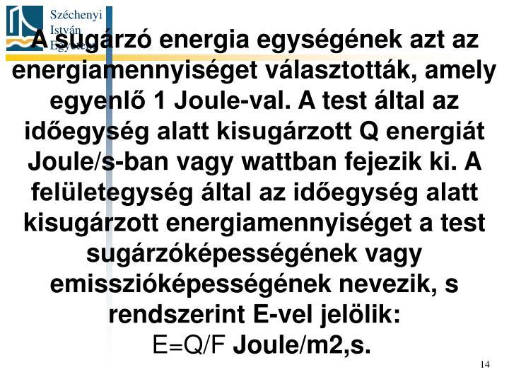 A sugárzó energia egységének azt az energiamennyiséget választották, amely egyenlő 1 Joule-val. A test által az időegység alatt kisugárzott Q energiát Joule/s-ban vagy wattban fejezik ki. A felületegység által az időegység alatt kisugárzott energiamennyiséget a test sugárzóképességének vagy emisszióképességének nevezik, s rendszerint E-vel jelölik:
