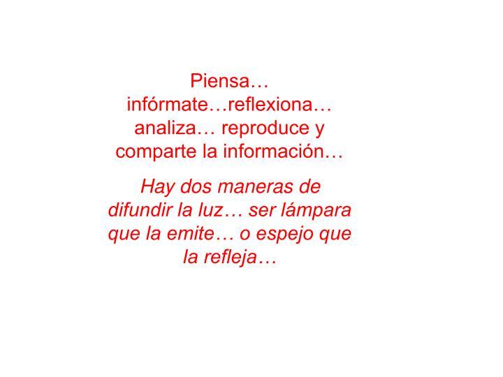 Piensa… infórmate…reflexiona… analiza… reproduce y comparte la información…