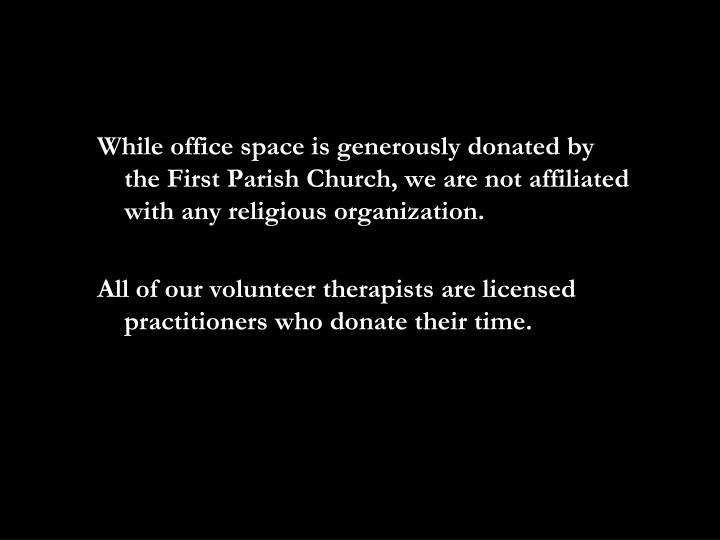 While office space is generously donated by the First Parish Church, we are not affiliated with any religious organization.