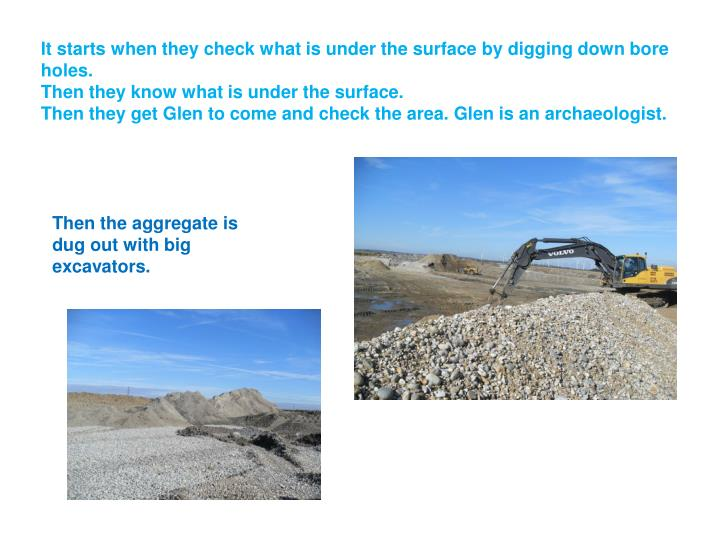 It starts when they check what is under the surface by digging down bore holes.