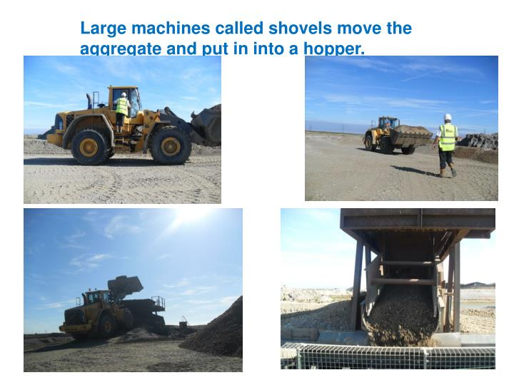 Large machines called shovels move the aggregate and put in into a hopper.