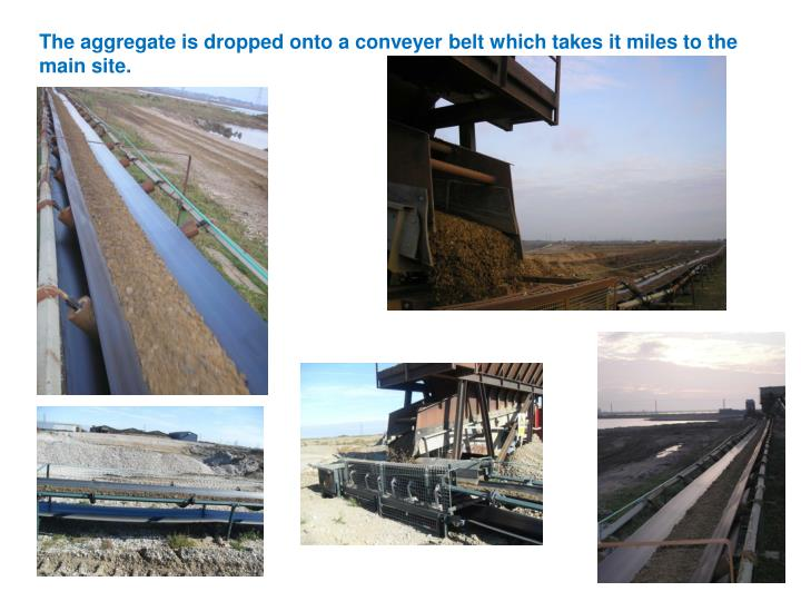 The aggregate is dropped onto a conveyer belt which takes it miles to the main site.