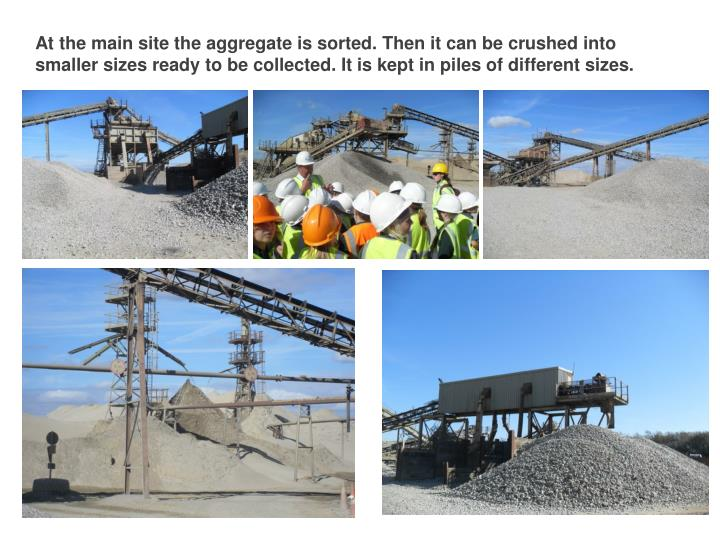 At the main site the aggregate is sorted. Then it can be crushed into smaller sizes ready to be collected. It is kept in piles of different sizes.