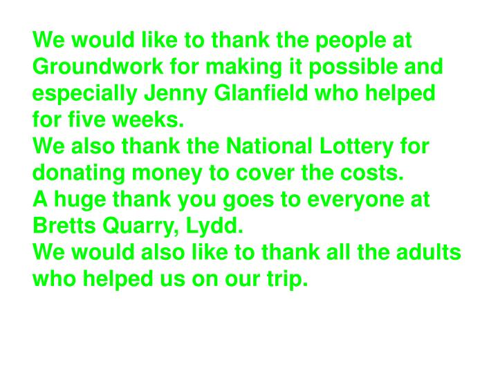 We would like to thank the people at Groundwork for making it possible and especially Jenny Glanfield who helped for five weeks.