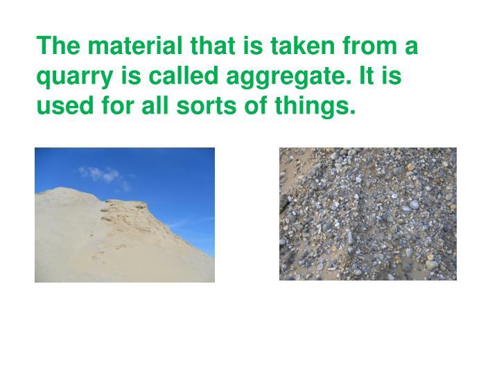 The material that is taken from a quarry is called aggregate. It is used for all sorts of things.