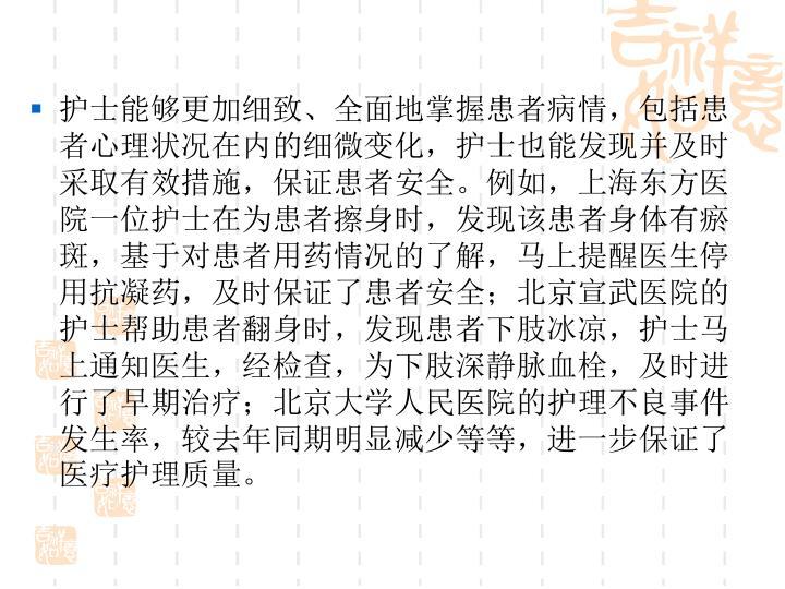 护士能够更加细致、全面地掌握患者病情,包括患者心理状况在内的细微变化,护士也能发现并及时采取有效措施,保证患者安全。例如,上海东方医院一位护士在为患者擦身时,发现该患者身体有瘀斑,基于对患者用药情况的了解,马上提醒医生停用抗凝药,及时保证了患者安全;北京宣武医院的护士帮助患者翻身时,发现患者下肢冰凉,护士马上通知医生,经检查,为下肢深静脉血栓,及时进行了早期治疗;北京大学人民医院的护理不良事件发生率,较去年同期明显减少等等,进一步保证了医疗护理质量。